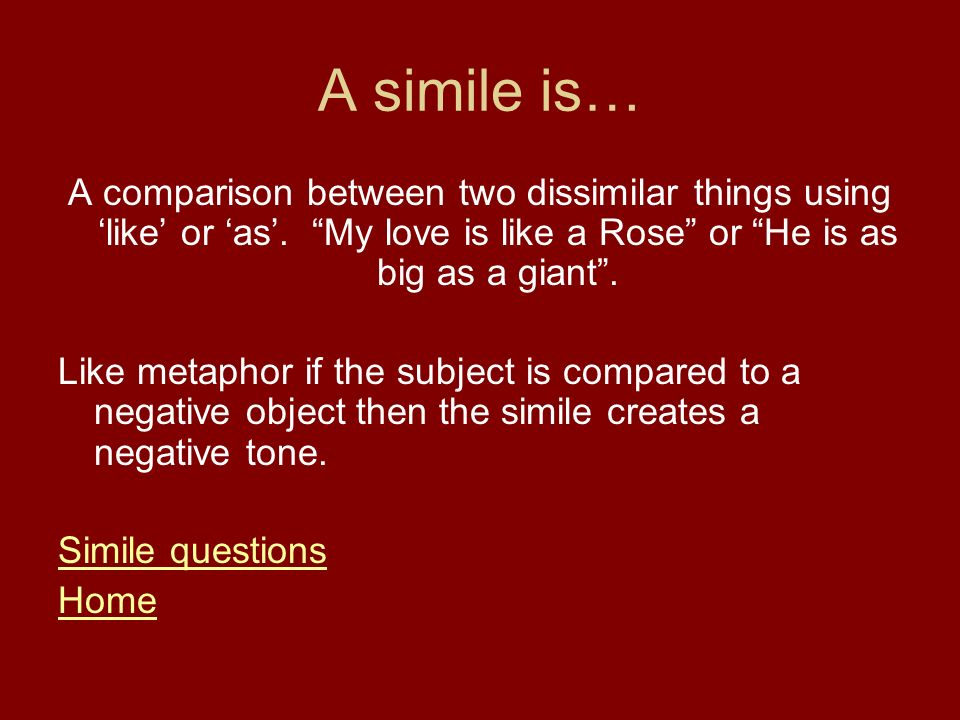 A simile is… A comparison between two dissimilar things using 'like' or 'as'. My love is like a Rose or He is as big as a giant .