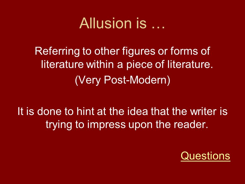 Allusion is … Referring to other figures or forms of literature within a piece of literature. (Very Post-Modern)