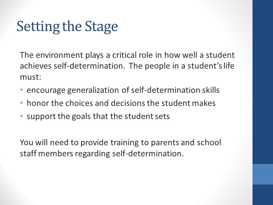 Setting the Stage The environment plays a critical role in how well a student achieves self-determination. The people in a student's life must: