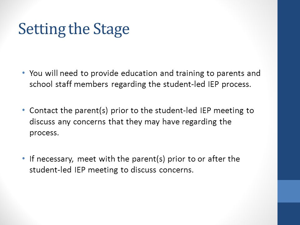 Setting the Stage You will need to provide education and training to parents and school staff members regarding the student-led IEP process.