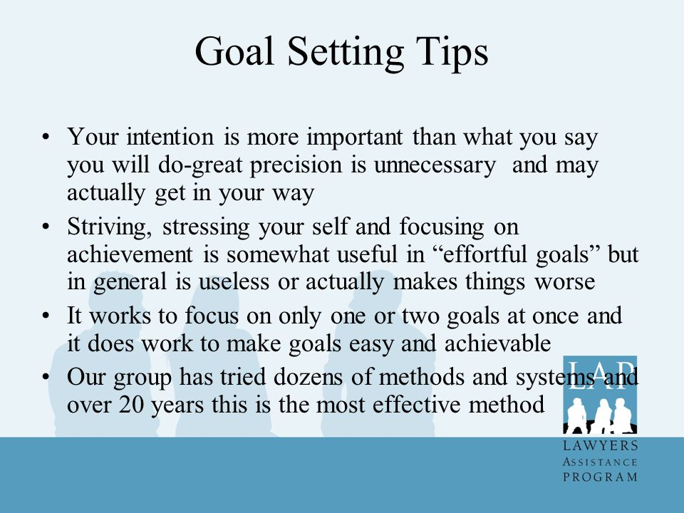 Goal Setting Tips Your intention is more important than what you say you will do-great precision is unnecessary and may actually get in your way.