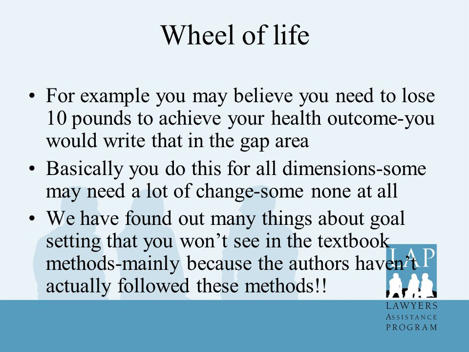 Wheel of life For example you may believe you need to lose 10 pounds to achieve your health outcome-you would write that in the gap area.