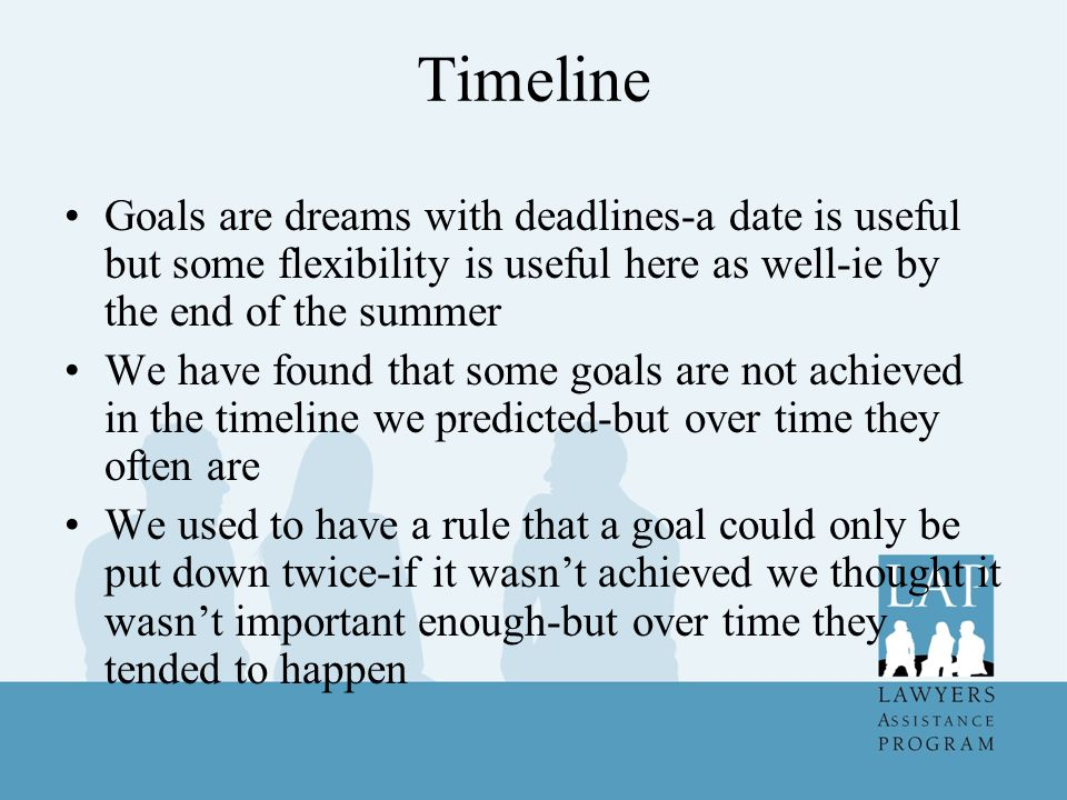 Timeline Goals are dreams with deadlines-a date is useful but some flexibility is useful here as well-ie by the end of the summer.