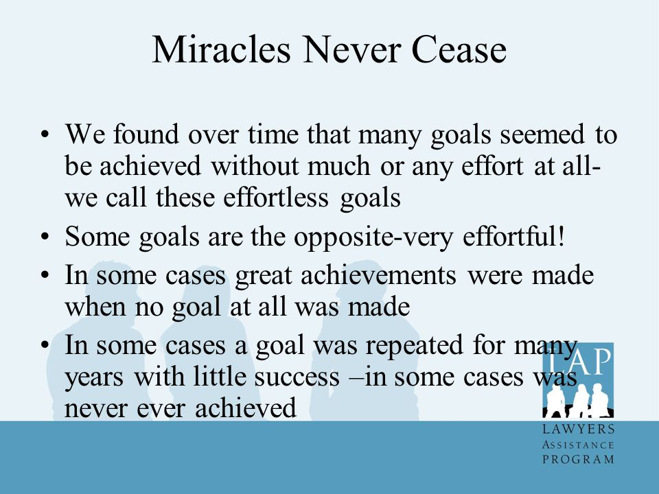 Miracles Never Cease We found over time that many goals seemed to be achieved without much or any effort at all-we call these effortless goals.