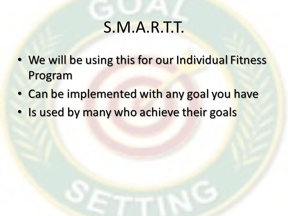 S.M.A.R.T.T. We will be using this for our Individual Fitness Program