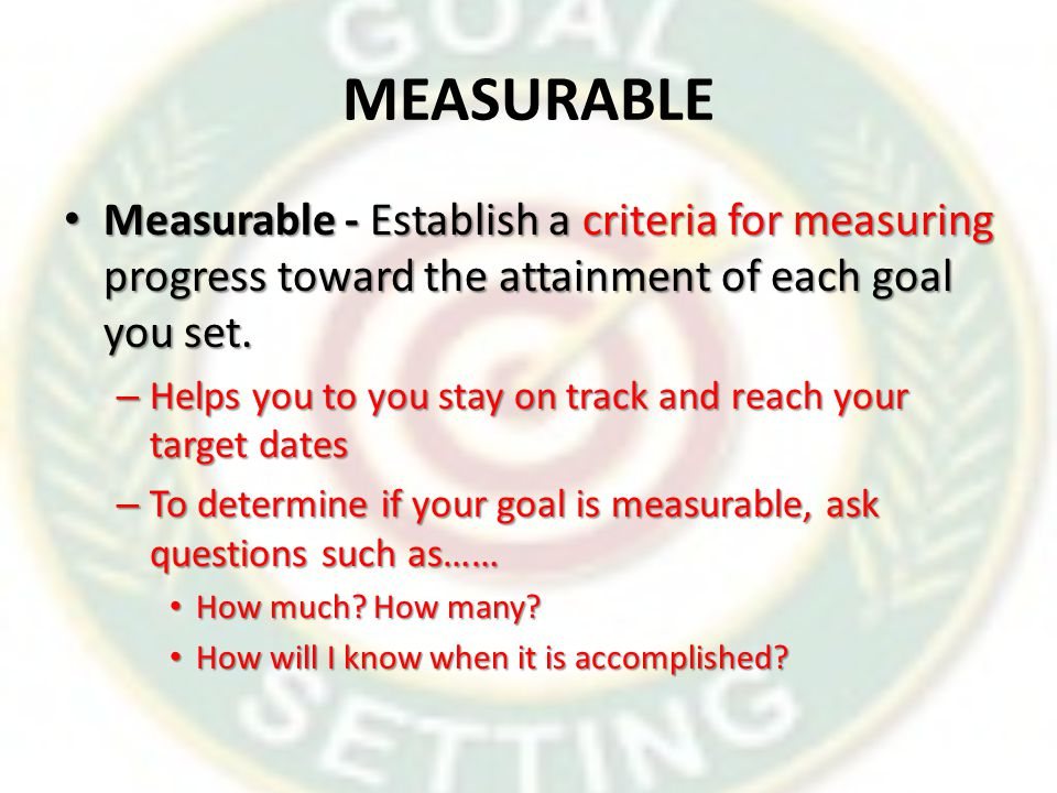 MEASURABLE Measurable - Establish a criteria for measuring progress toward the attainment of each goal you set.