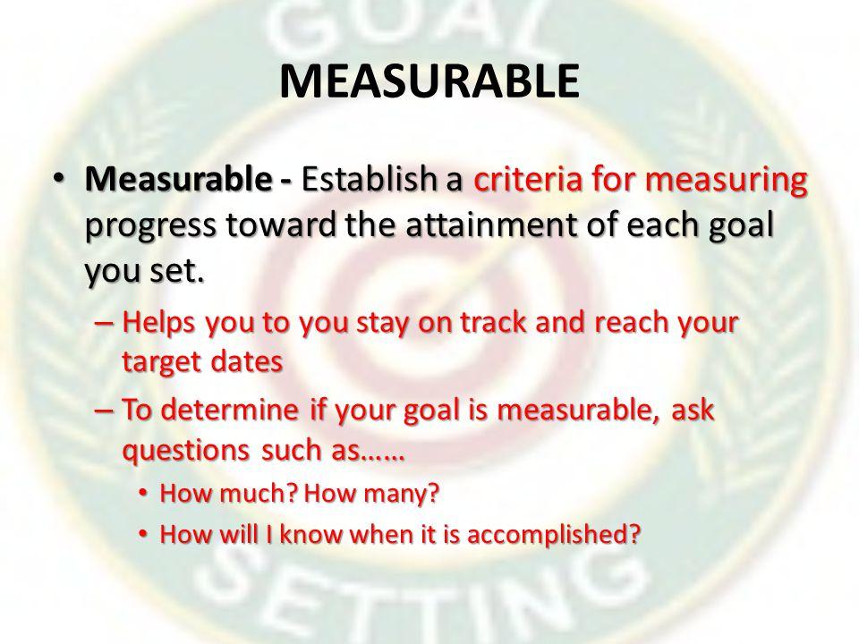 MEASURABLE Measurable - Establish a criteria for measuring progress toward the attainment of each goal you set.