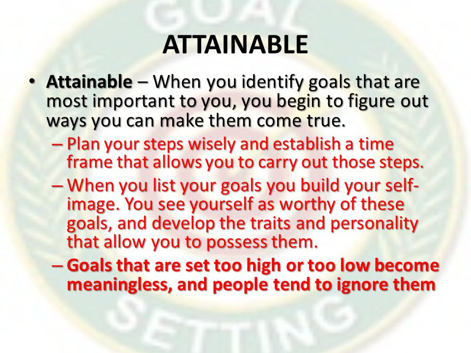 ATTAINABLE Attainable – When you identify goals that are most important to you, you begin to figure out ways you can make them come true.
