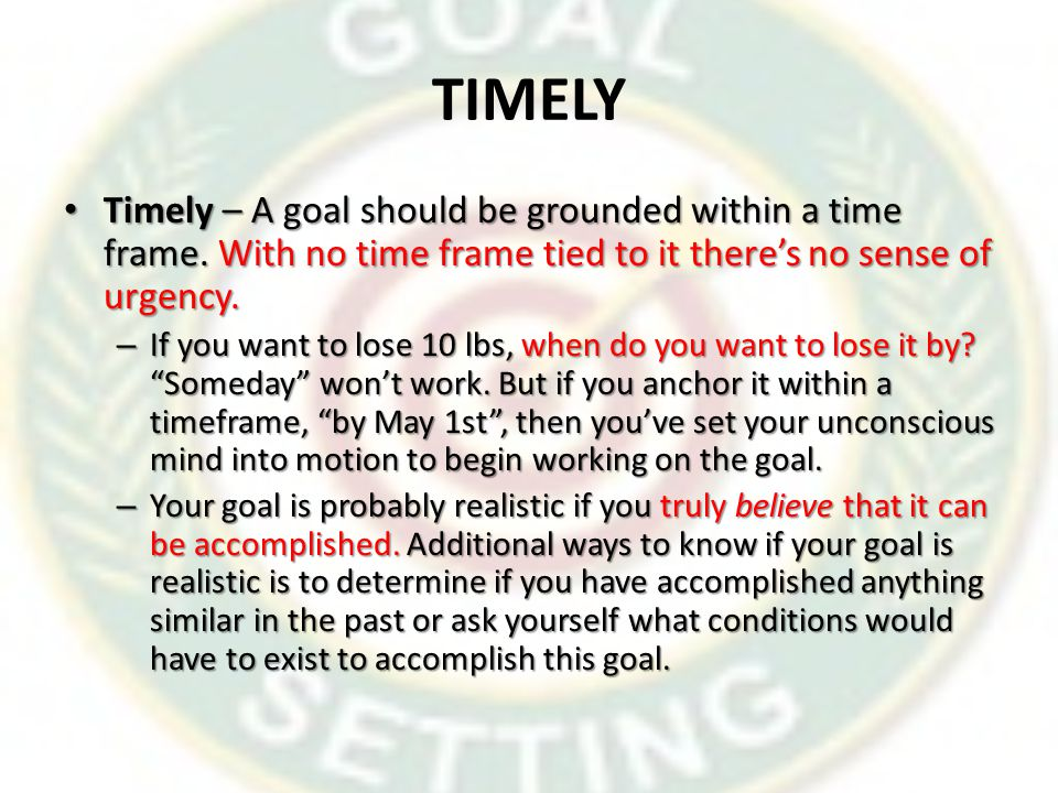 TIMELY Timely – A goal should be grounded within a time frame. With no time frame tied to it there's no sense of urgency.