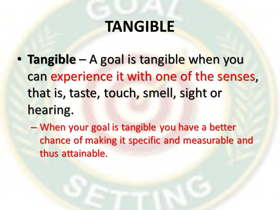 TANGIBLE Tangible – A goal is tangible when you can experience it with one of the senses, that is, taste, touch, smell, sight or hearing.