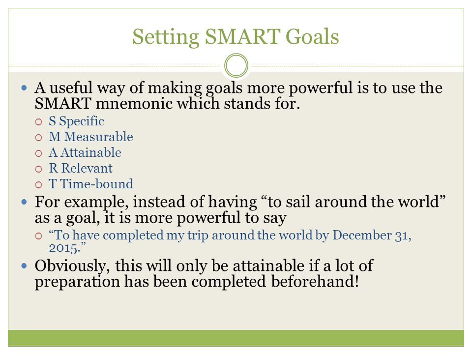 Setting SMART Goals A useful way of making goals more powerful is to use the SMART mnemonic which stands for.