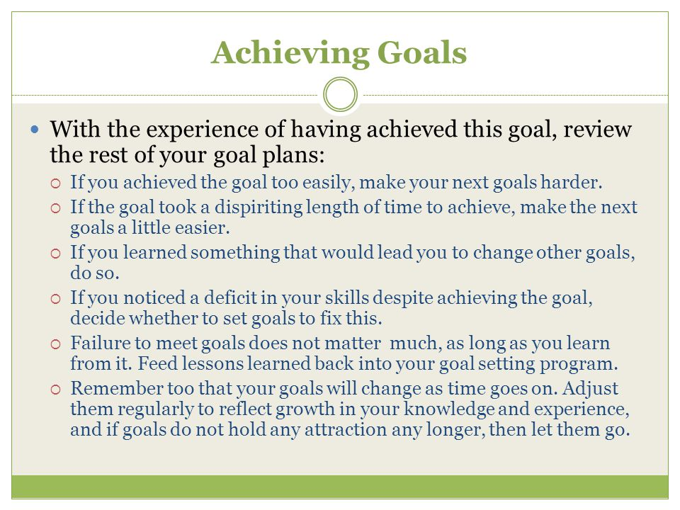 Achieving Goals With the experience of having achieved this goal, review the rest of your goal plans:
