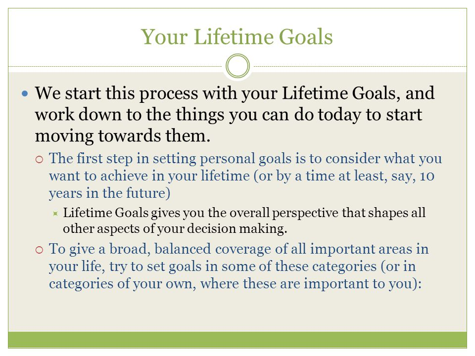 Your Lifetime Goals We start this process with your Lifetime Goals, and work down to the things you can do today to start moving towards them.