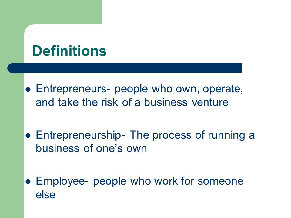 Definitions Entrepreneurs- people who own, operate, and take the risk of a business venture.