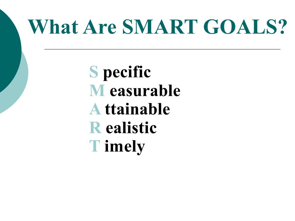 What Are SMART GOALS S pecific M easurable A ttainable R ealistic