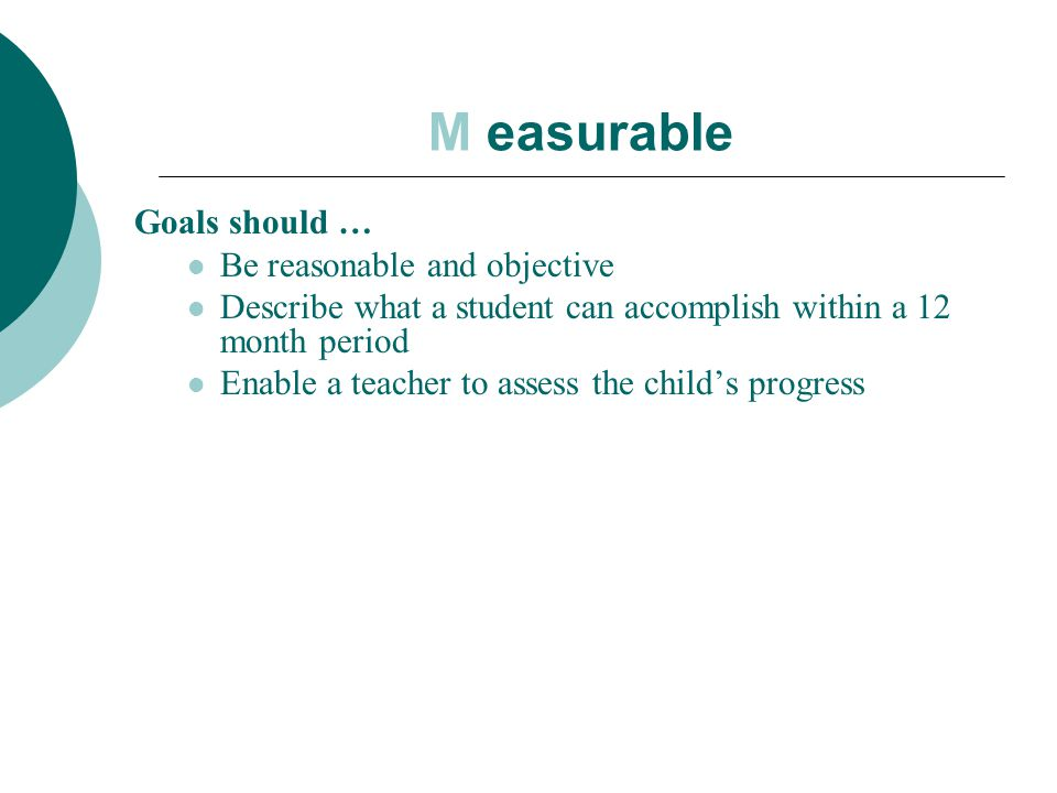 M easurable Goals should … Be reasonable and objective