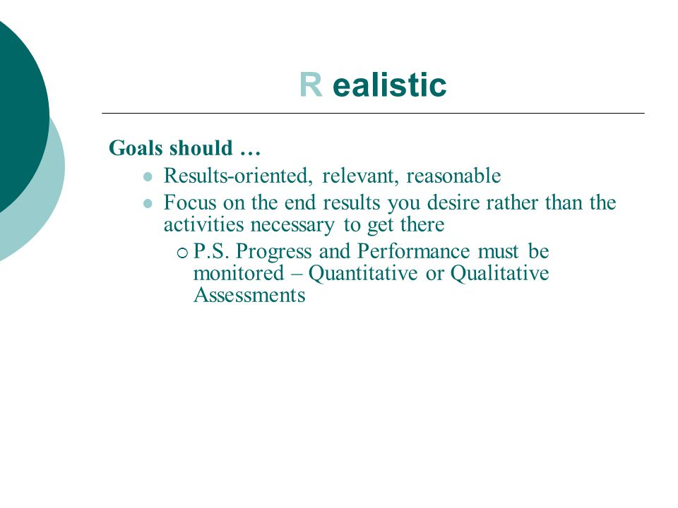R ealistic Goals should … Results-oriented, relevant, reasonable