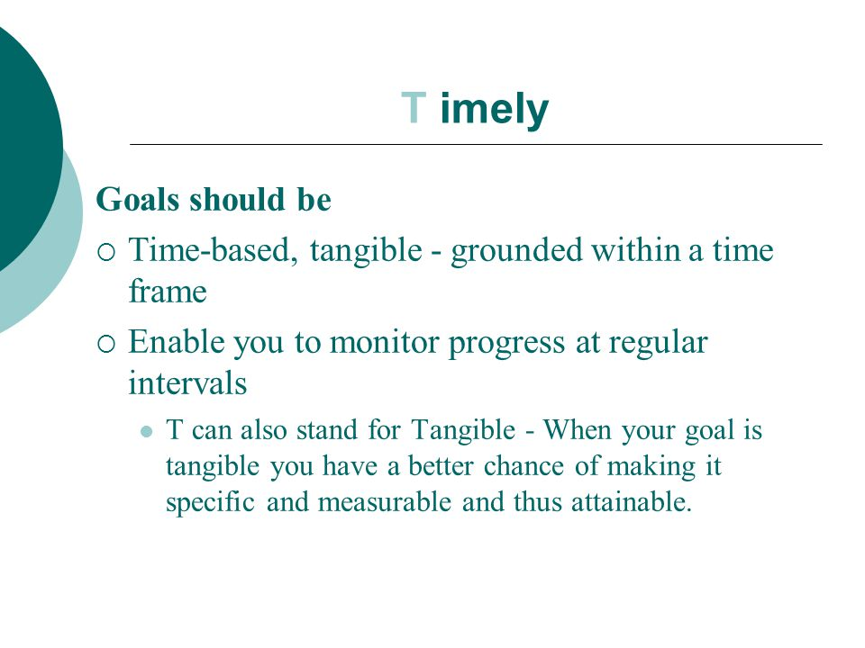 T imely Goals should be. Time-based, tangible - grounded within a time frame. Enable you to monitor progress at regular intervals.