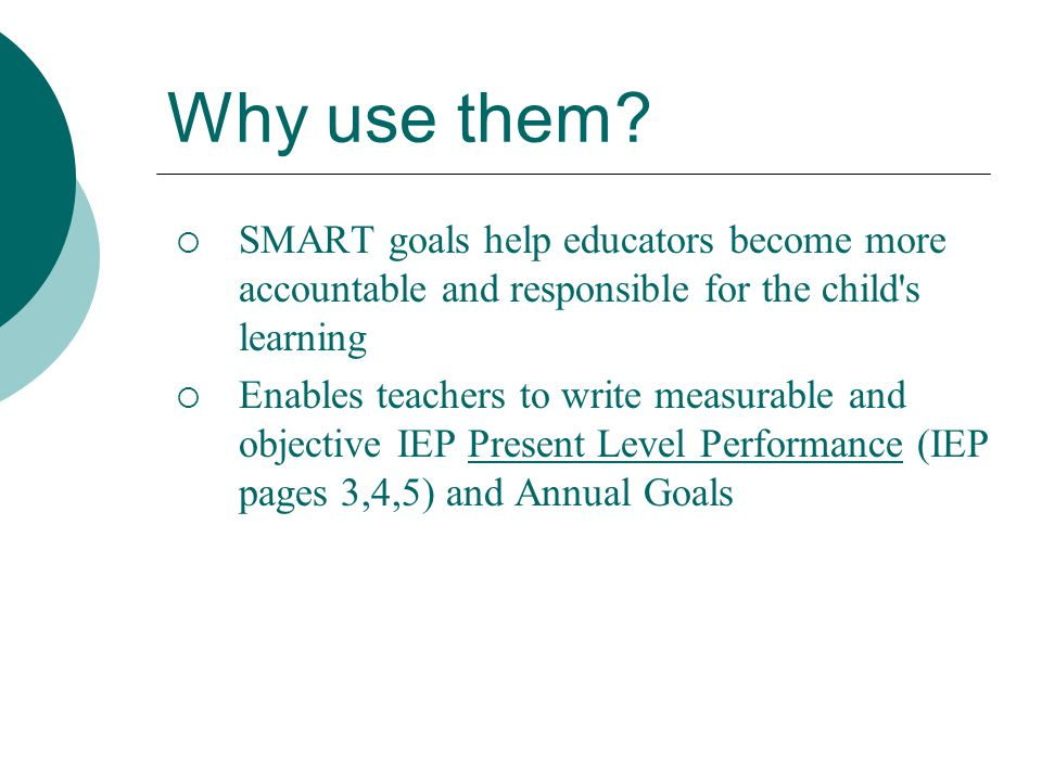 Why use them SMART goals help educators become more accountable and responsible for the child s learning.