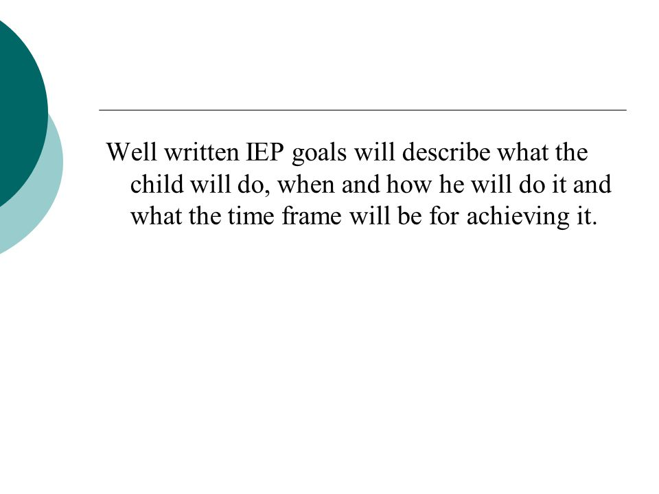 Well written IEP goals will describe what the child will do, when and how he will do it and what the time frame will be for achieving it.