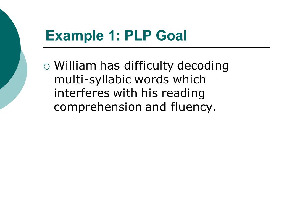 Example 1: PLP Goal William has difficulty decoding multi-syllabic words which interferes with his reading comprehension and fluency.