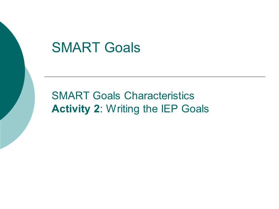 SMART Goals SMART Goals Characteristics Activity 2: Writing the IEP Goals
