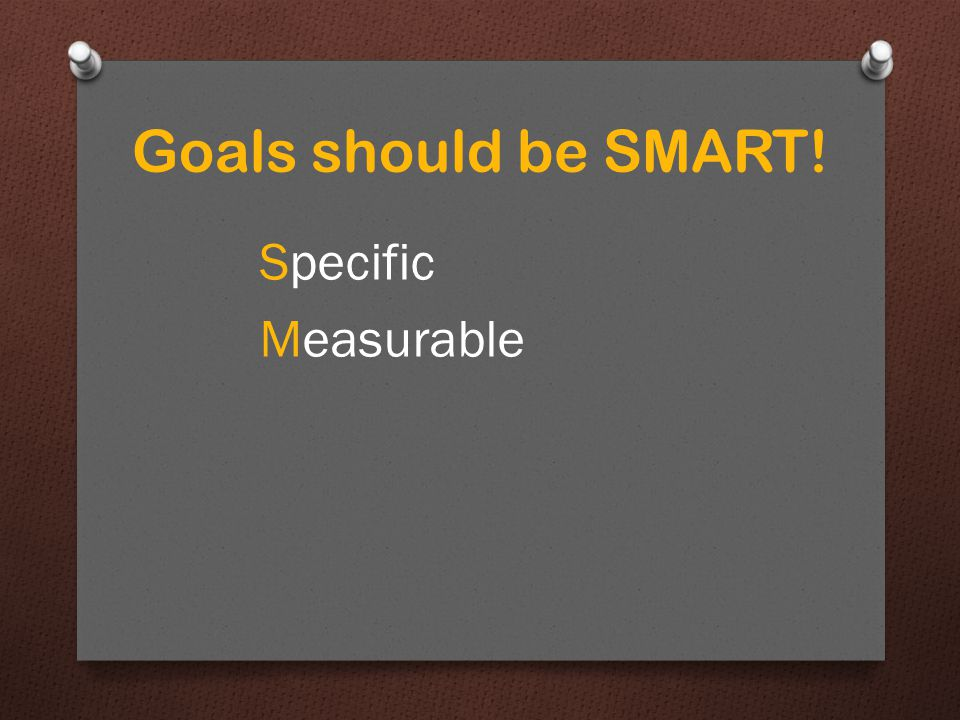 Goals should be SMART! Specific Measurable