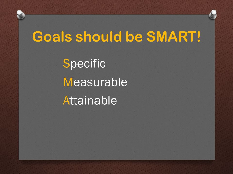 Goals should be SMART! Specific Measurable Attainable