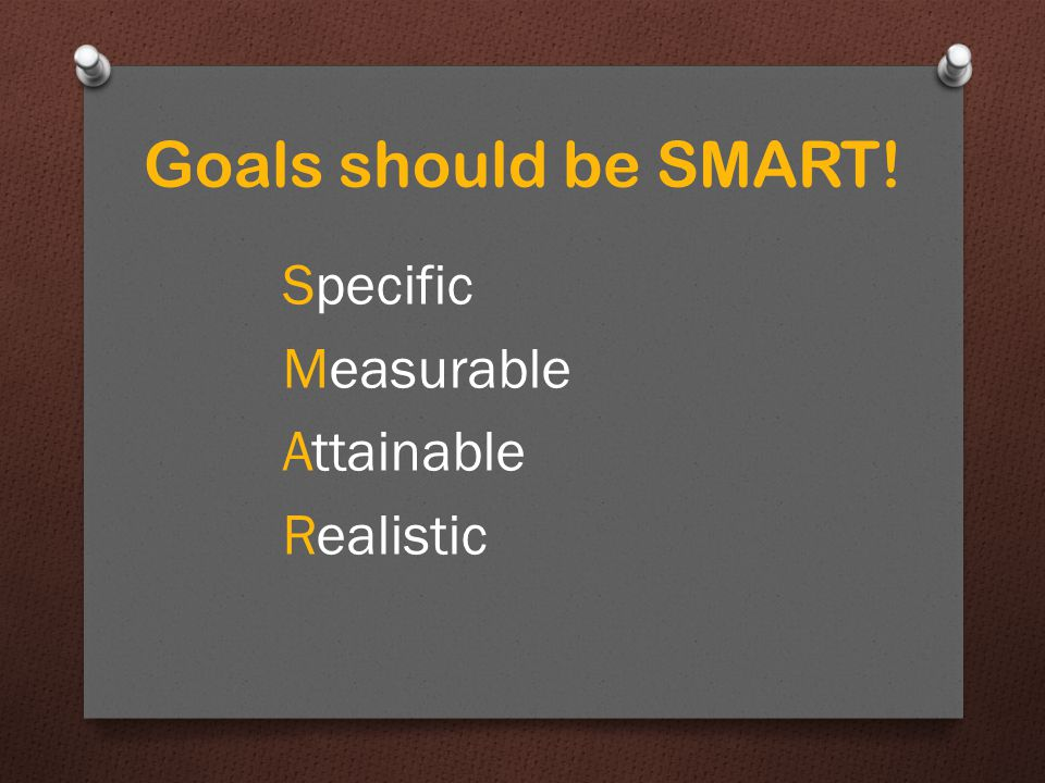 Goals should be SMART! Specific Measurable Attainable Realistic