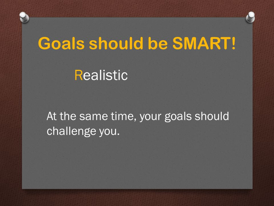 Goals should be SMART! Realistic At the same time, your goals should challenge you.
