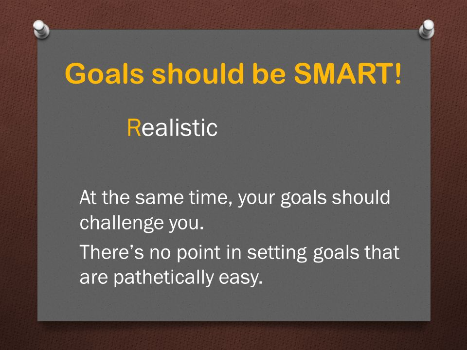 Goals should be SMART. Realistic At the same time, your goals should challenge you.