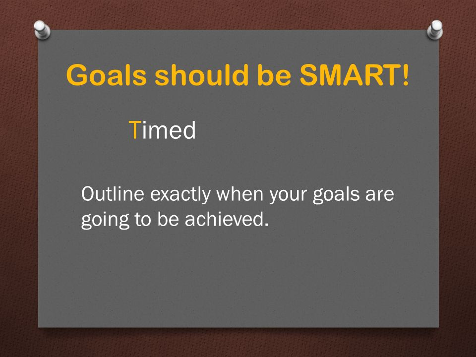 Goals should be SMART! Timed Outline exactly when your goals are going to be achieved.