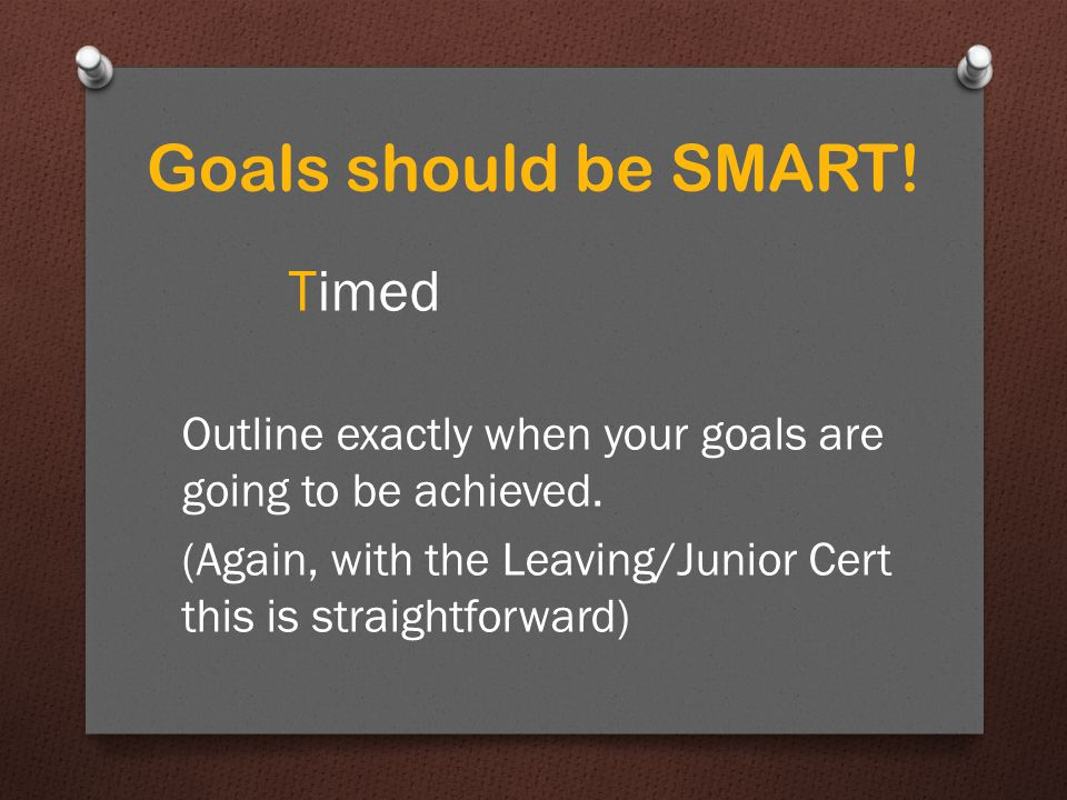 Goals should be SMART. Timed Outline exactly when your goals are going to be achieved.