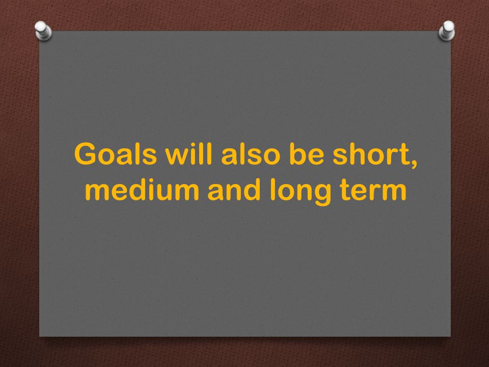 Goals will also be short, medium and long term