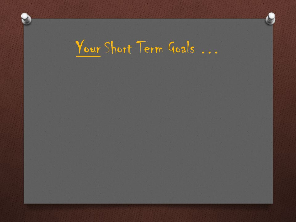 Your Short Term Goals …