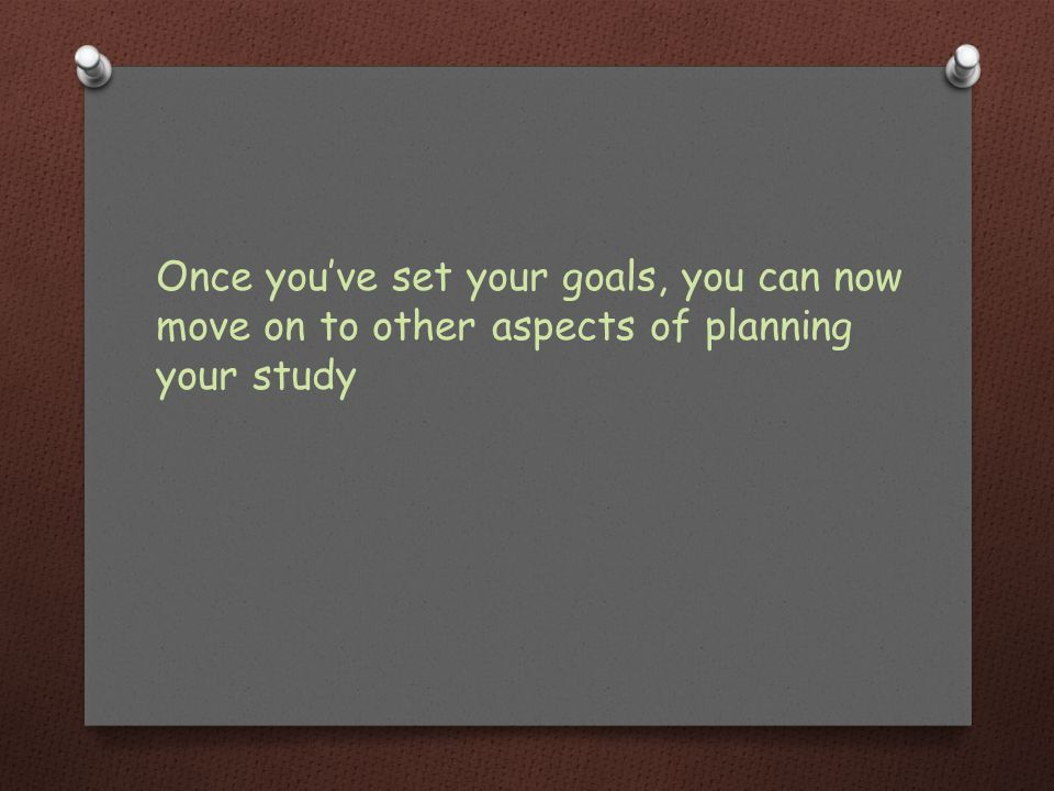 Once you've set your goals, you can now move on to other aspects of planning your study