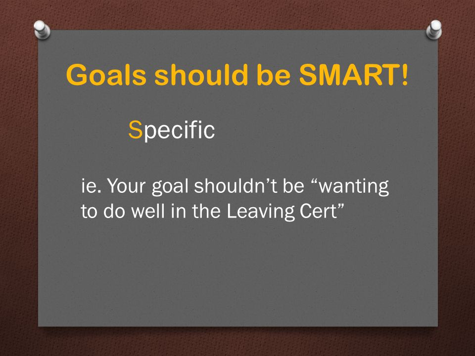 Goals should be SMART! Specific ie. Your goal shouldn't be wanting to do well in the Leaving Cert