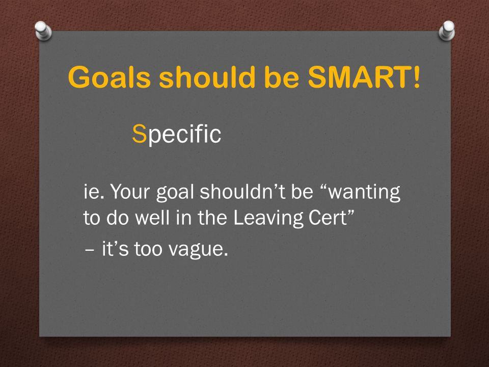 Goals should be SMART. Specific ie.