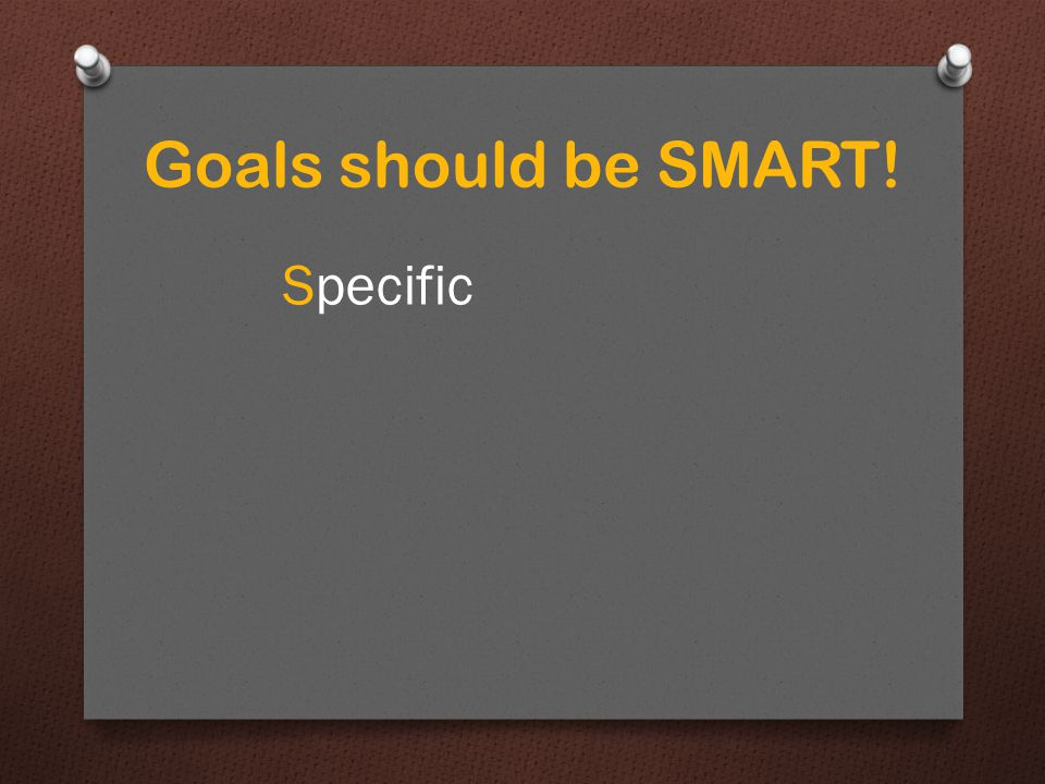 Goals should be SMART! Specific