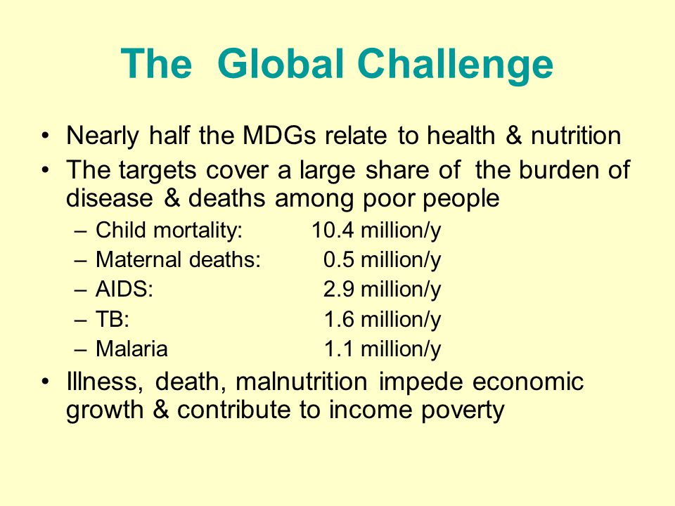 The Global Challenge Nearly half the MDGs relate to health & nutrition