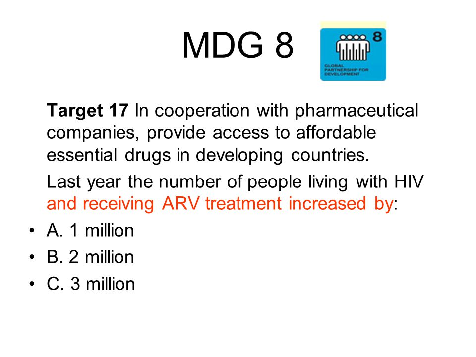MDG 8 Target 17 In cooperation with pharmaceutical companies, provide access to affordable essential drugs in developing countries.