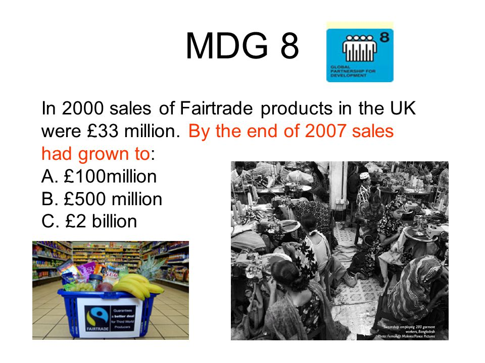 MDG 8 In 2000 sales of Fairtrade products in the UK were £33 million. By the end of 2007 sales had grown to: