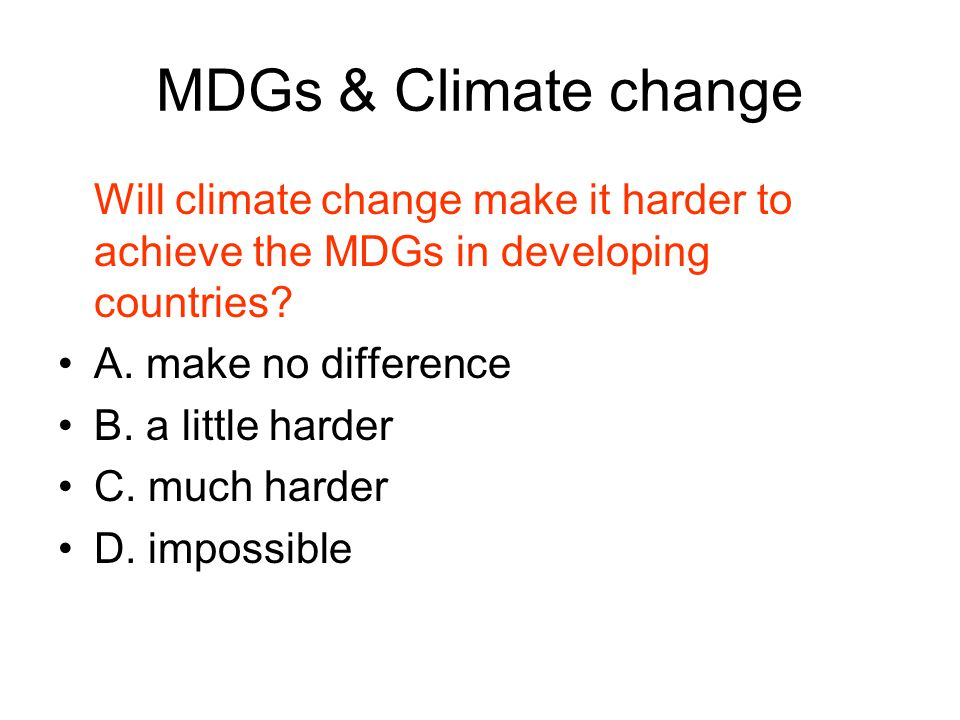 MDGs & Climate change Will climate change make it harder to achieve the MDGs in developing countries