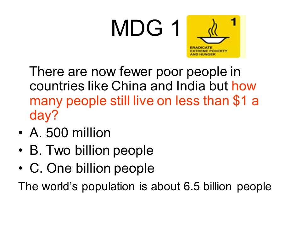 MDG 1 There are now fewer poor people in countries like China and India but how many people still live on less than $1 a day