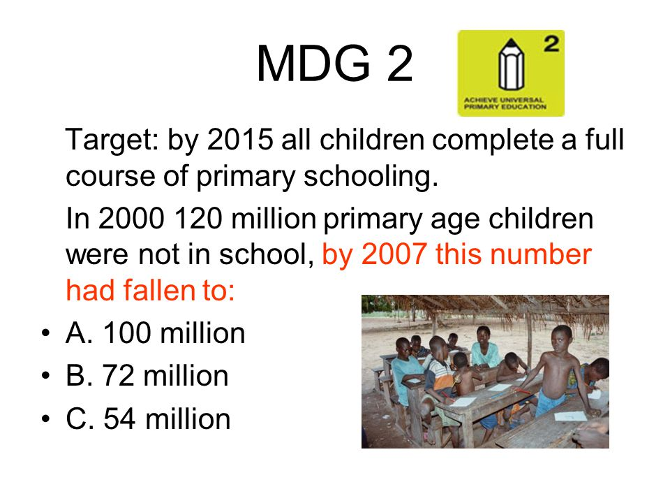 MDG 2 Target: by 2015 all children complete a full course of primary schooling.