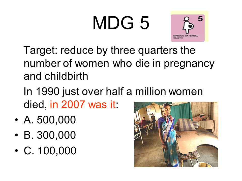 MDG 5 Target: reduce by three quarters the number of women who die in pregnancy and childbirth.