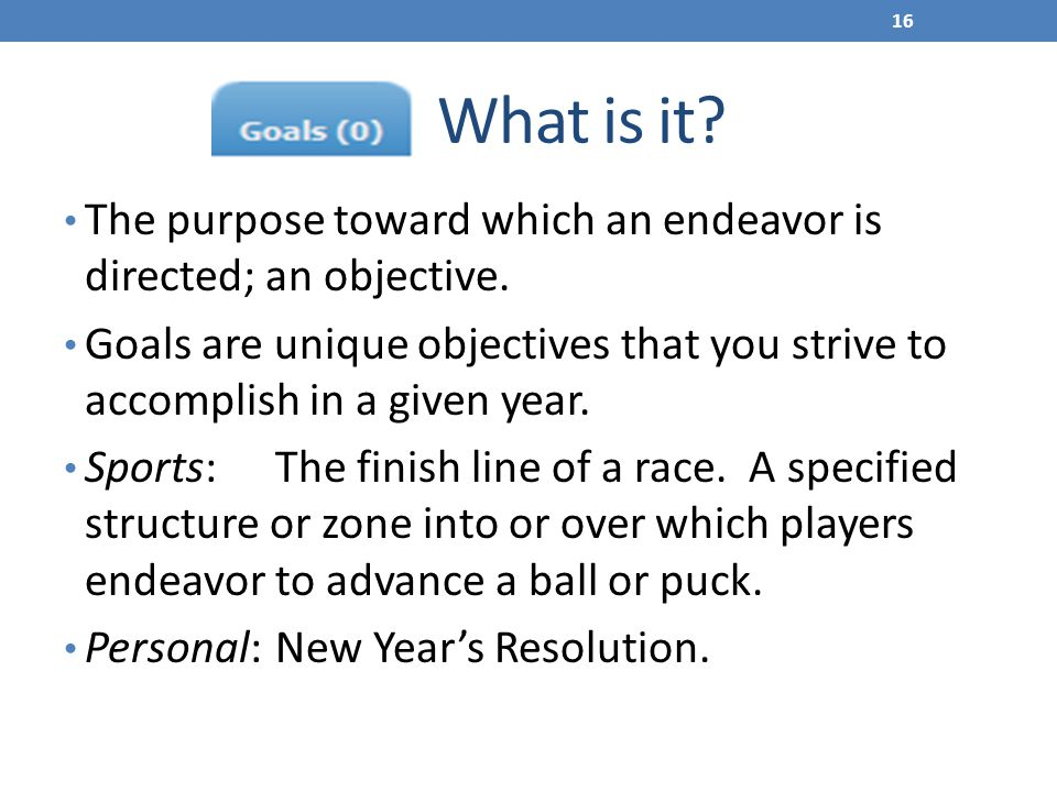 What is it The purpose toward which an endeavor is directed; an objective.