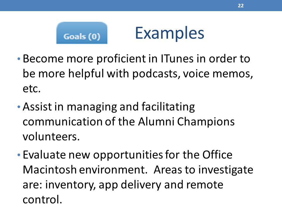 Examples Become more proficient in ITunes in order to be more helpful with podcasts, voice memos, etc.