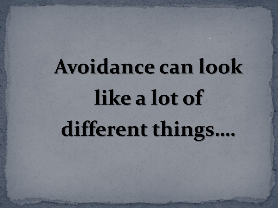 Avoidance can look like a lot of different things….