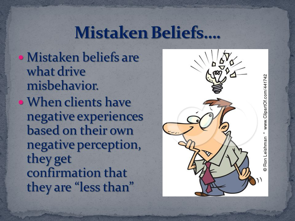 Mistaken Beliefs…. Mistaken beliefs are what drive misbehavior.